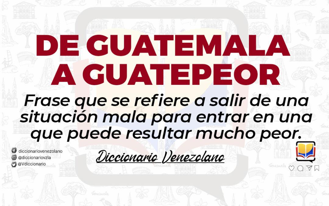 Significado de la expresión «De Guatemala a Guatepeor»