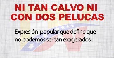 Significado de la expresión»Ni tan Calvo,ni con dos Pelucas»